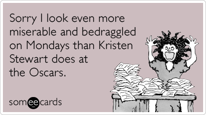 someecards.com - Sorry I look even more miserable and bedraggled on Mondays than Kristen Stewart at the Oscars.