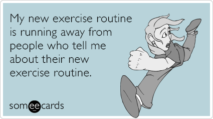 someecards.com - My new exercise routine is running away from people who tell me about their new exercise routine.