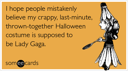 I hope people mistakenly believe my crappy, last-minute, thrown-together Halloween costume is supposed to be Lady Gaga