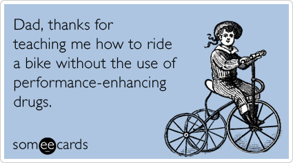 someecards.com - Dad, thanks for teaching me how to ride a bike without the use of performance-enhancing drugs.