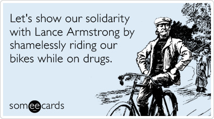 someecards.com - Let's show our solidarity with Lance Armstrong by shamelessly riding our bikes while on drugs.