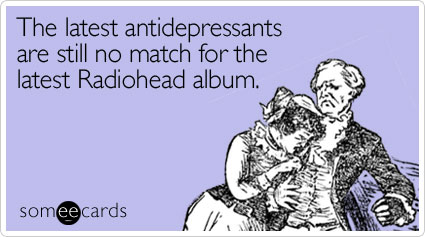 someecards.com - The latest antidepressants are still no match for the latest Radiohead album