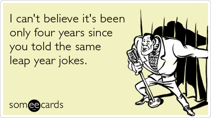 Funny Somewhat Topical Ecard: I can't believe it's been only four years since you told the same leap year jokes.