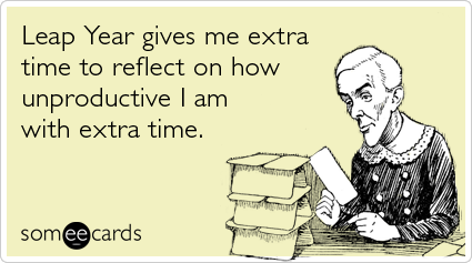 someecards.com - Leap Year gives me extra time to reflect on how unproductive I am with extra time