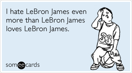 someecards.com - I hate LeBron James even more than LeBron James loves LeBron James.
