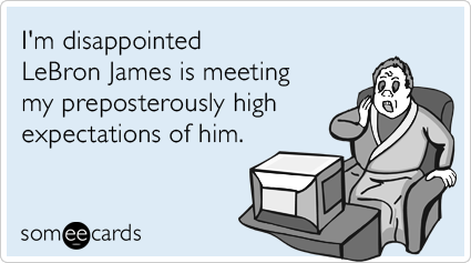 someecards.com - I'm disappointed LeBron James is meeting my preposterously high expectations of him.