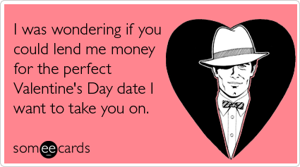 Funny Valentine's Day Ecard: I was wondering if you could lend me money for the perfect Valentine's Day date I want to take you on.