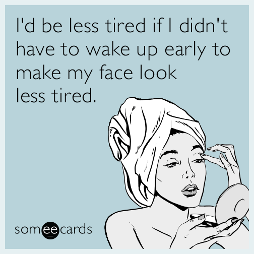 I'd be less tired if I didn't have to wake up early to make my face look less tired.
