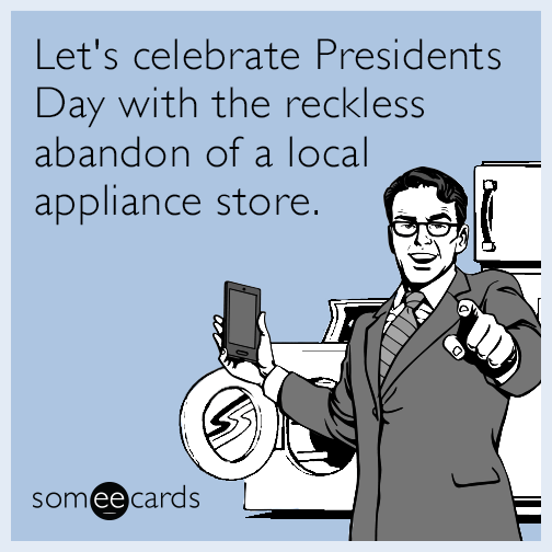 Let's celebrate Presidents Day with the reckless abandon of a local appliance store.