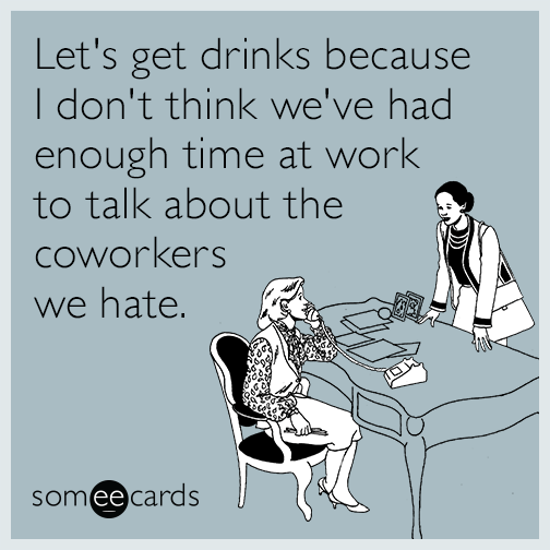 Let's get drinks because I don't think we've had enough time at work to talk about the coworkers we hate.