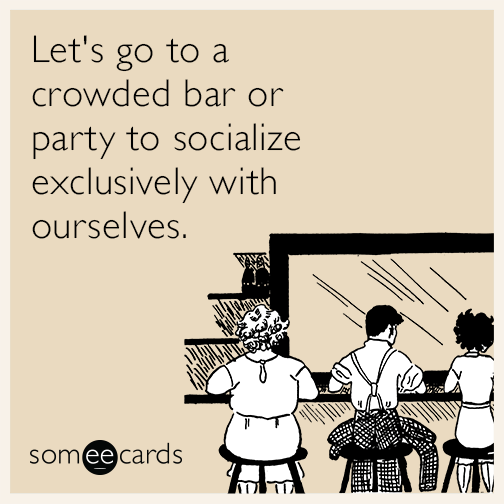 Let's go to a crowded bar or party to socialize exclusively with ourselves