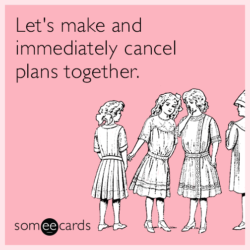 Let's make and immediately cancel plans together.
