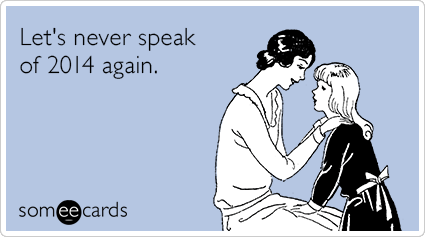http://www.someecards.com/new-years-cards/lets-never-speak-of-2014-again-funny-ecard