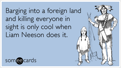 someecards.com - Barging into a foreign land and killing everyone in sight is only cool when Liam Neeson does it.
