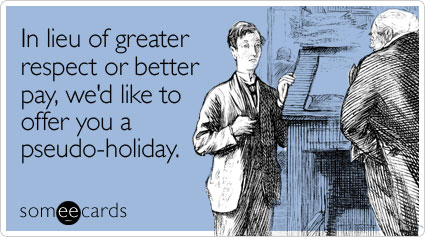 someecards.com - In lieu of greater respect or better pay, we'd like to offer you a pseudo-holiday