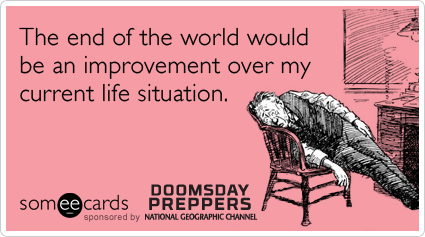 Funny Doomsday Preppers Ecard: The end of the world would be an improvement over my current life situation.
