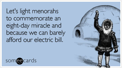 Let's light menorahs to commemorate an eight-day miracle and because we can barely afford our electric bill