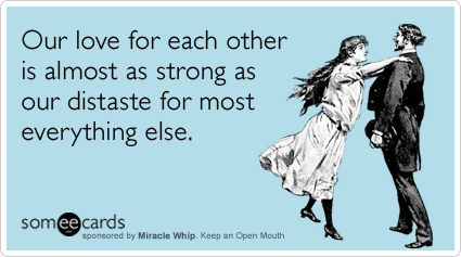 Funny Miracle Whip Ecard: Our love for each other is almost as strong as our distaste for most everything else.