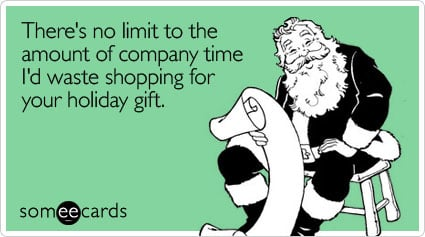 Funny Christmas Season Ecard: There's no limit to the amount of company time I'd waste shopping for your holiday gift.