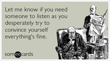 someecards.com - Let me know if you need someone to listen as you desperately try to convince yourself everything's fine.
