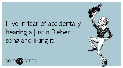 someecards.com - I live in fear of accidentally hearing a Justin Bieber song and liking it