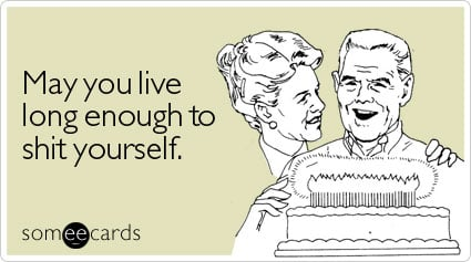 someecards.com - May you live long enough to shit yourself