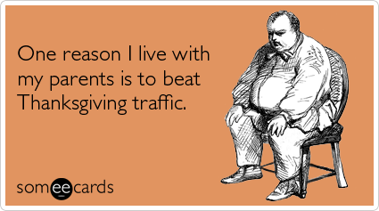 someecards.com - One reason I live with my parents is to beat Thanksgiving traffic
