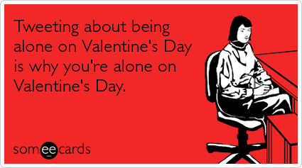 Funny Valentine's Day Ecard: Tweeting about being alone on Valentine's Day is why you're alone on Valentine's Day.
