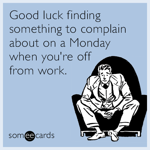 Good luck finding something to complain about on a Monday when you're off from work.