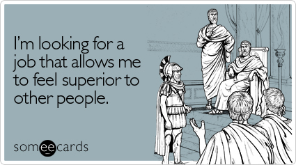 I'm looking for a job that allows me to feel superior to other people.