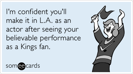 someecards.com - I'm confident you'll make it in L.A. as an actor after seeing your believable performance as a Kings fan.