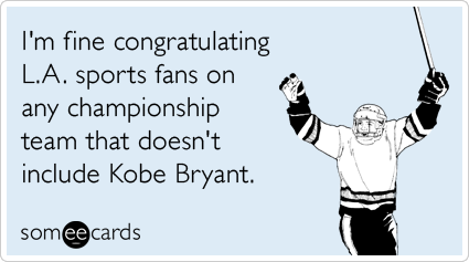 someecards.com - I'm fine congratulating L.A. sports fans on any championship team that doesn't include Kobe Bryant.