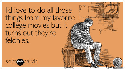 someecards.com - I'd love to do all those things from my favorite college movies but it turns out they're felonies