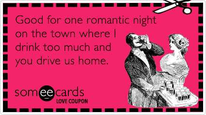 someecards.com - Love Coupon: Good for one romantic night on the town where I'll drink too much and you'll drive us home.