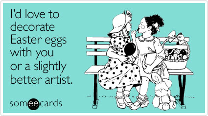 someecards.com - I'd love to decorate Easter eggs with you or a slightly better artist