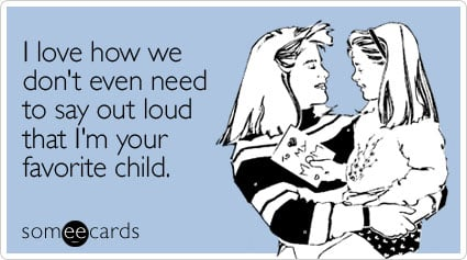 someecards.com - I love how we don't even need to say out loud that I'm your favorite child