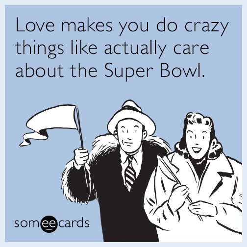 Love makes you do crazy things like actually care about the Super Bowl.