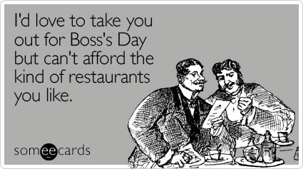 I'd love to take you out for Boss's Day but can't afford the kind of restaurants you like
