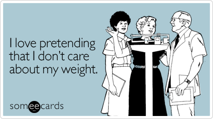 Funny Confession Ecard: I love pretending that I don't care about my weight.