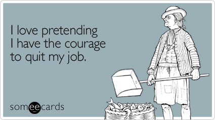 someecards.com - I love pretending I have the courage to quit my job