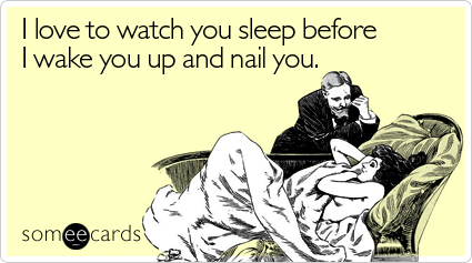 someecards.com - I love to watch you sleep before I wake you up and nail you