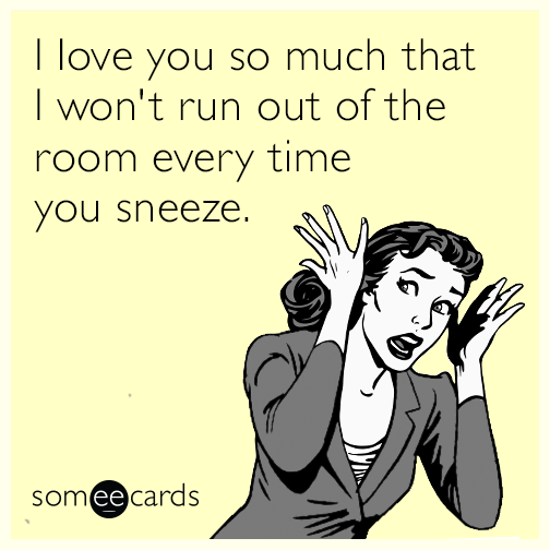 I love you so much that I won't run out of the room every time you sneeze.