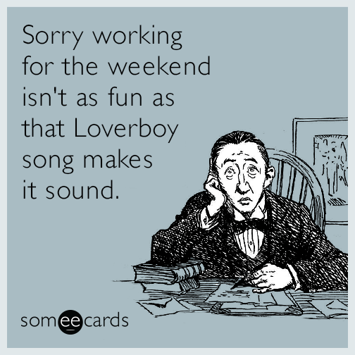 Sorry working for the weekend isn't as fun as that Loverboy song makes it sound.