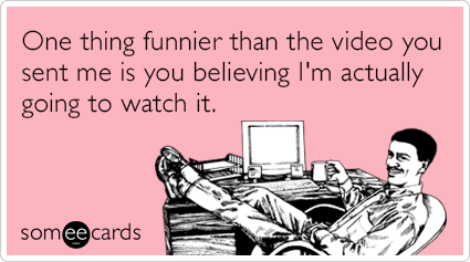 One thing funnier than the video you sent me is you believing I'm actually going to watch it.