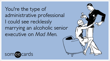 someecards.com - You're the type of administrative professional I could see recklessly marrying an alcoholic senior executive on Mad Men