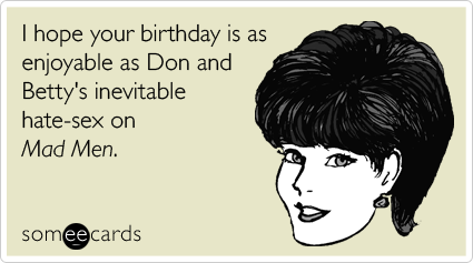 someecards.com - I hope your birthday is as enjoyable as Don and Betty's inevitable hate-sex on Mad Men
