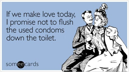 If we make love today, I promise not to flush the used condoms down the toilet