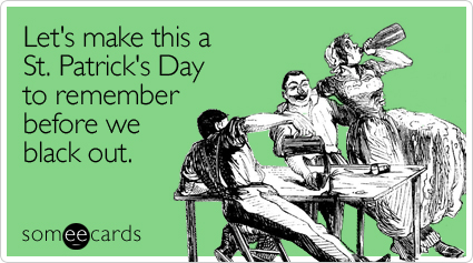 someecards.com - Let's make this a St. Patrick's Day to remember before we black out