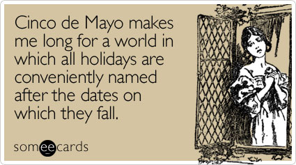 someecards.com - Cinco de Mayo makes me long for a world in which all holidays are conveniently named after the dates on which they fall