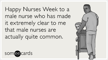 Happy Nurses Week to a male nurse who has made it extremely clear to me that male nurses are actually quite common.